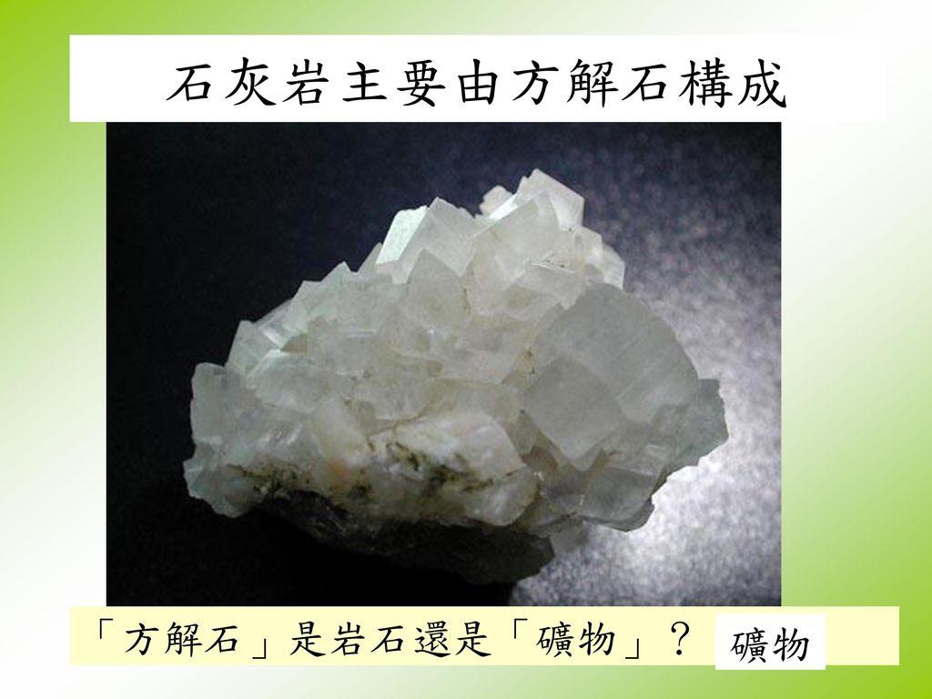 石灰岩主要由方解石構成 「方解石」是岩石還是「礦物」? 礦物