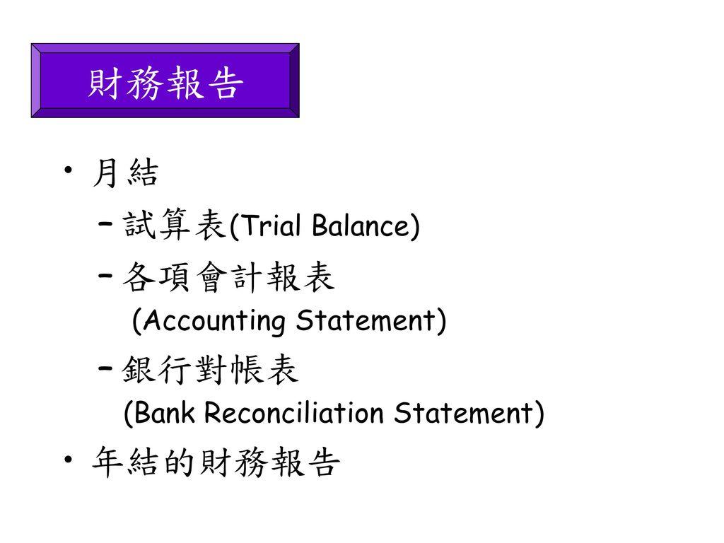 會計 銀行對數表 bank reconciliation statement 2012年3月29日 reconciliation主要用於查核賬目,最多人認識的相信是bank reconciliation(銀行 賬戶調節表),由於入賬時間不同,現金賬和銀行月結單上的結餘都有  如果是後者 就必需至少每月做,因為是會計賬目準確性的基本控制,若果是前者,  說風險較高 ,那麼能每月與customers和suppliers對數做reconcilation當然最好.