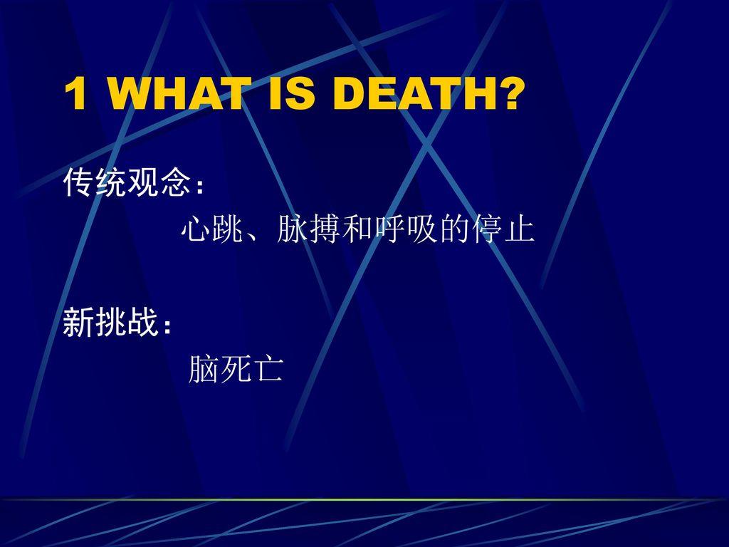 1 WHAT IS DEATH 传统观念: 心跳、脉搏和呼吸的停止 新挑战: 脑死亡