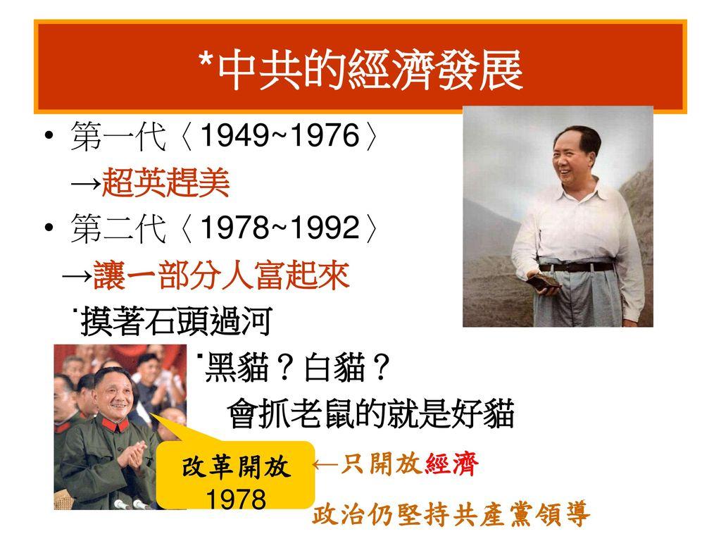 *中共的經濟發展 第一代〈1949~1976〉 →超英趕美 第二代〈1978~1992〉 →讓ㄧ部分人富起來 ˙摸著石頭過河 ˙黑貓?白貓?