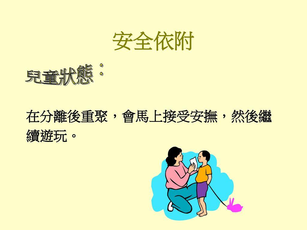 安全依附 兒童狀態: 在分離後重聚,會馬上接受安撫,然後繼 續遊玩。