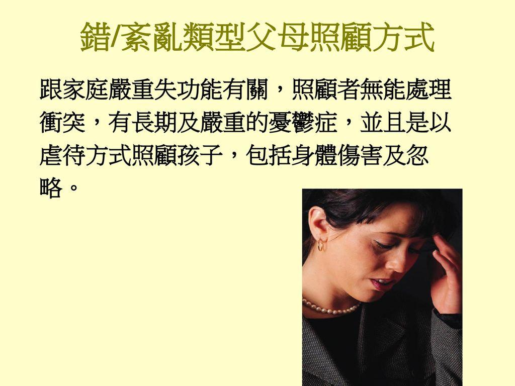 錯/紊亂類型父母照顧方式 跟家庭嚴重失功能有關,照顧者無能處理 衝突,有長期及嚴重的憂鬱症,並且是以 虐待方式照顧孩子,包括身體傷害及忽