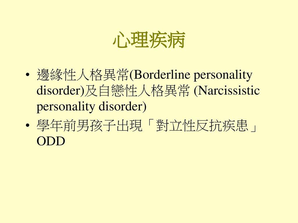 心理疾病 邊緣性人格異常(Borderline personality disorder)及自戀性人格異常 (Narcissistic personality disorder) 學年前男孩子出現「對立性反抗疾患」 ODD.