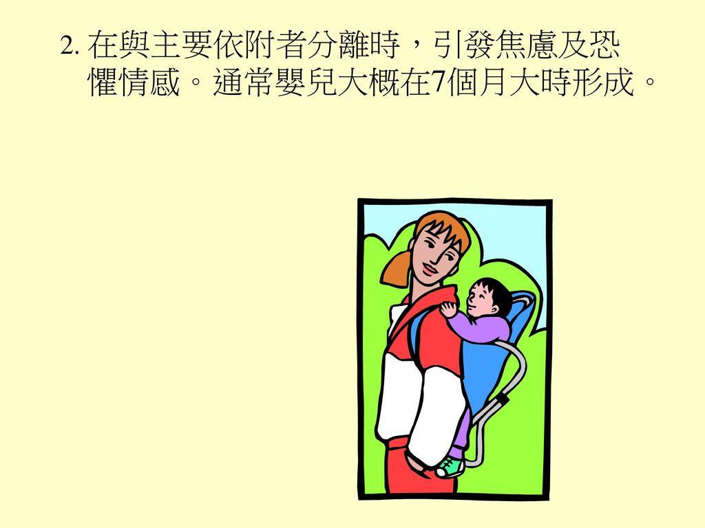 2. 在與主要依附者分離時,引發焦慮及恐懼情感。通常嬰兒大概在7個月大時形成。