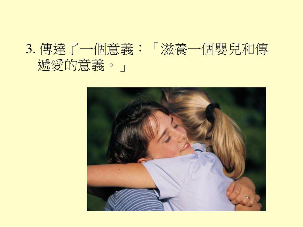 3. 傳達了一個意義:「滋養一個嬰兒和傳遞愛的意義。」
