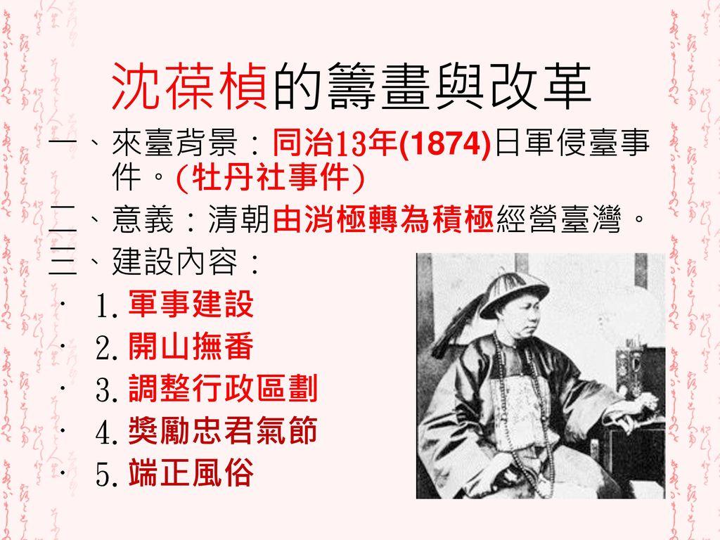 沈葆楨的籌畫與改革 一、來臺背景:同治13年(1874)日軍侵臺事件。(牡丹社事件) 二、意義:清朝由消極轉為積極經營臺灣。 三、建設內容: