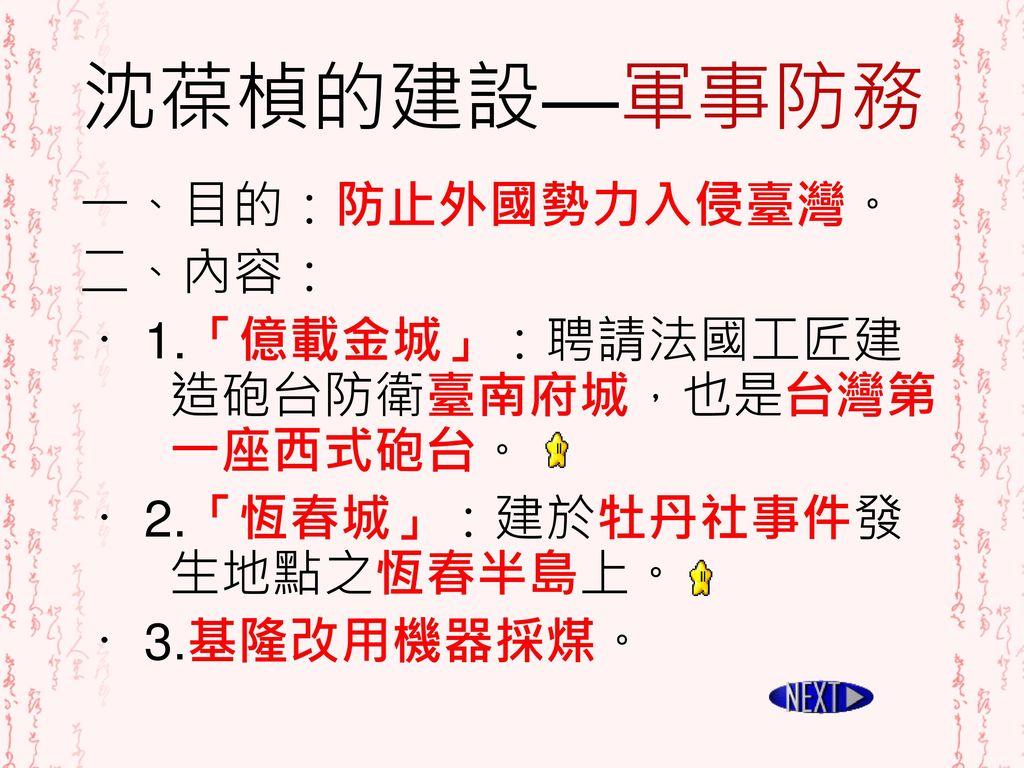 沈葆楨的建設—軍事防務 一、目的:防止外國勢力入侵臺灣。 二、內容: