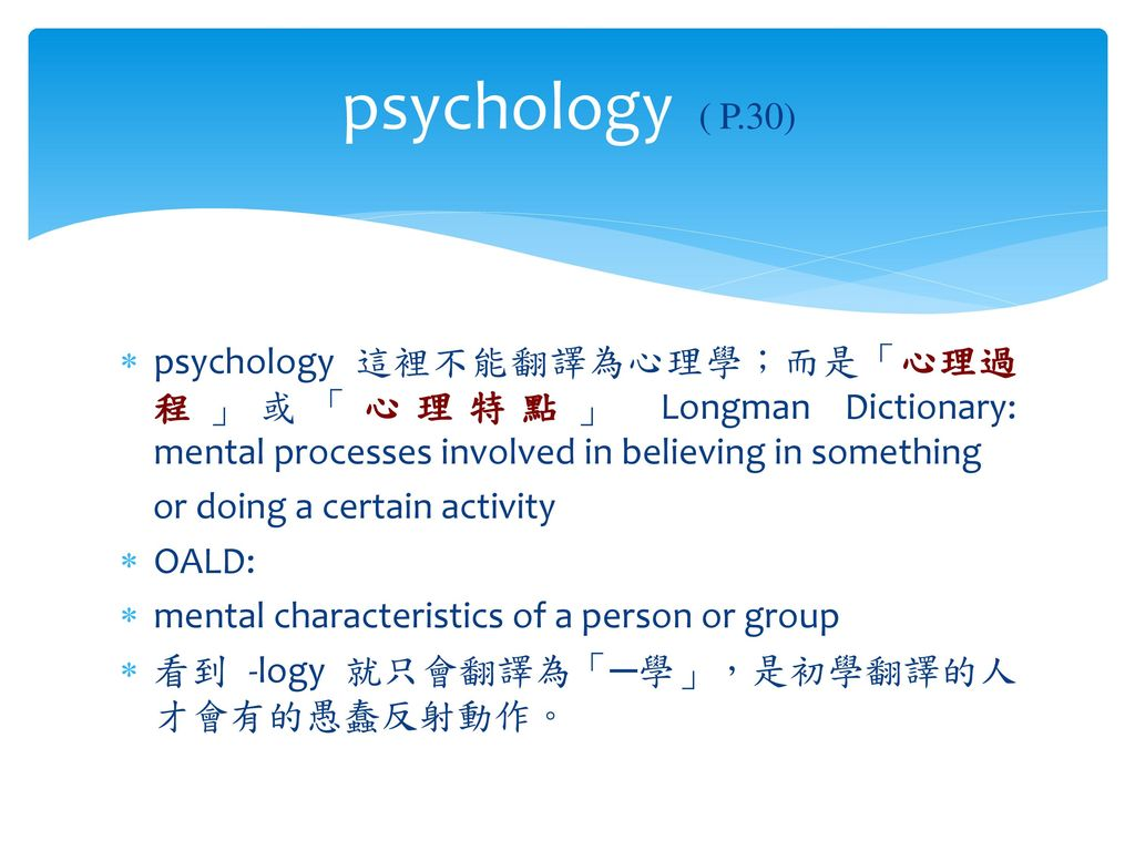 psychology ( P.30) psychology 這裡不能翻譯為心理學;而是「心理過程」或「心理特點」 Longman Dictionary: mental processes involved in believing in something