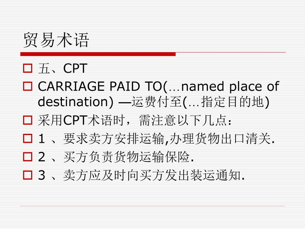 贸易术语 五、CPT CARRIAGE PAID TO(…named place of destination) —运费付至(…指定目的地)