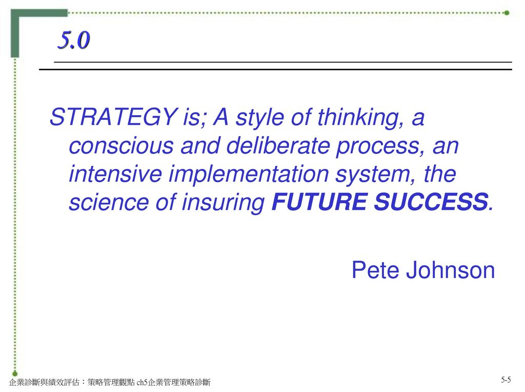 5.0 STRATEGY is; A style of thinking, a conscious and deliberate process, an intensive implementation system, the science of insuring FUTURE SUCCESS.