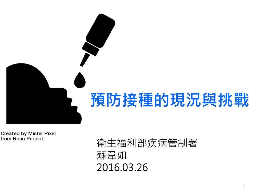 預防接種的現況與挑戰 衛生福利部疾病管制署 蘇韋如 2016.03.26