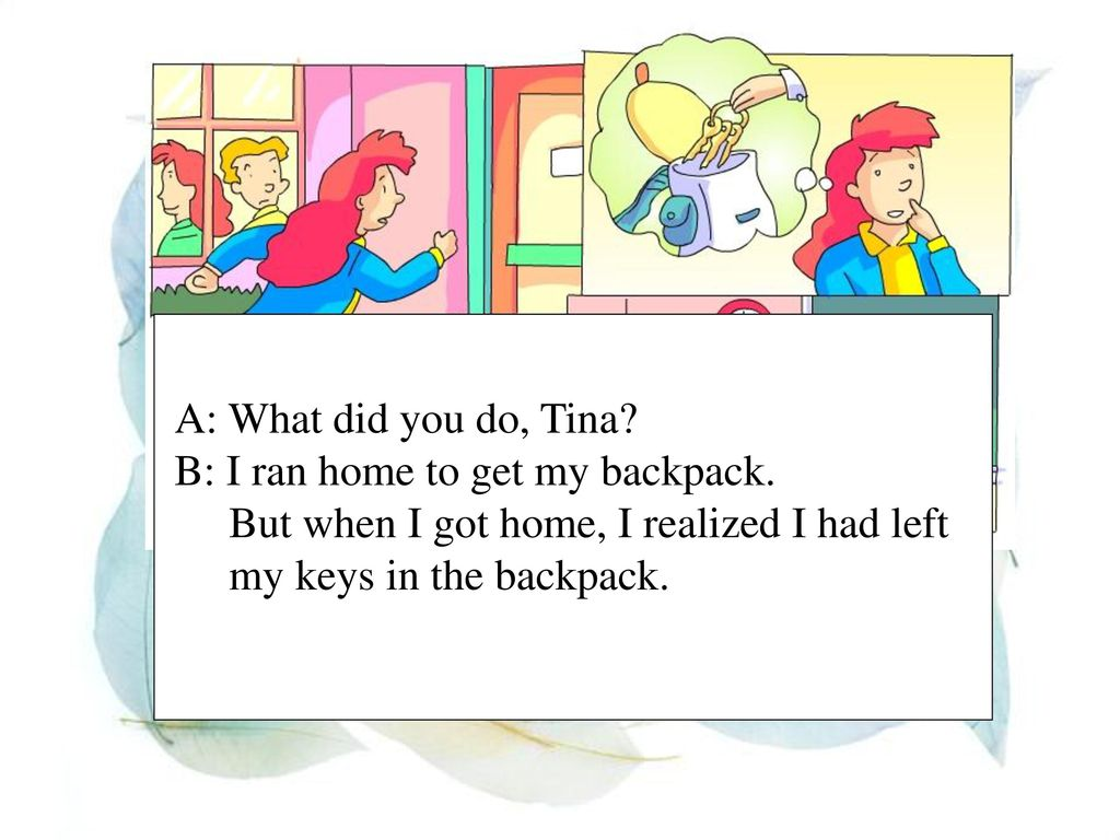 A: What did you do, Tina B: I ran home to get my backpack. But when I got home, I realized I had left.