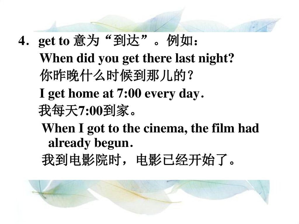 4.get to 意为 到达 。例如: When did you get there last night 你昨晚什么时候到那儿的? I get home at 7:00 every day.