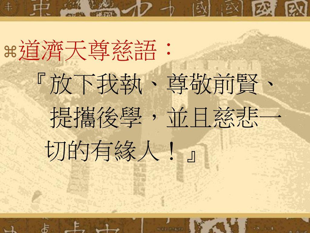 道濟天尊慈語: 『放下我執、尊敬前賢、 提攜後學,並且慈悲一 切的有緣人!』