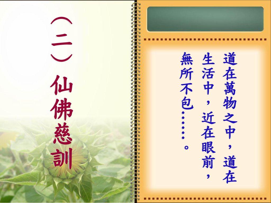 (二)仙佛慈訓 道在萬物之中,道在生活中,近在眼前,無所不包……。