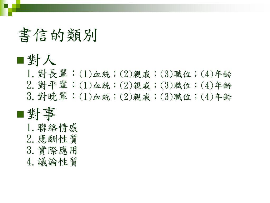 書信的類別 對人 1.對長輩:(1)血統;(2)親戚;(3)職位;(4)年齡 2.對平輩:(1)血統;(2)親戚;(3)職位;(4)年齡 3.對晚輩:(1)血統;(2)親戚;(3)職位;(4)年齡.