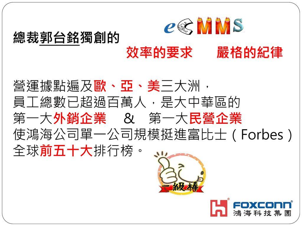 總裁郭台銘獨創的 營運據點遍及歐、亞、美三大洲, 員工總數已超過百萬人,是大中華區的. 第一大外銷企業 & 第一大民營企業. 使鴻海公司單一公司規模挺進富比士(Forbes)全球前五十大排行榜。