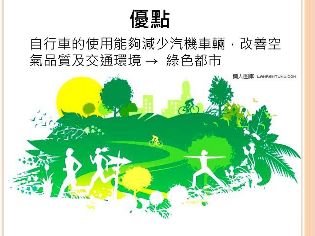 優點 自行車的使用能夠減少汽機車輛,改善空氣品質及交通環境 → 綠色都市