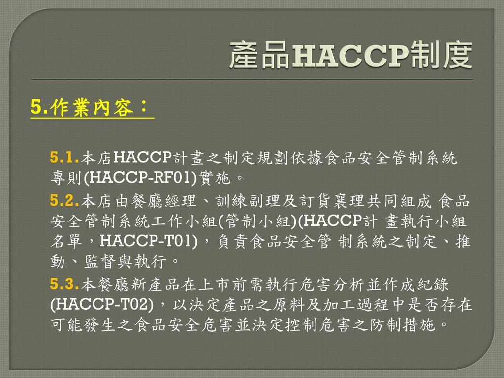 產品HACCP制度 5.作業內容: 5.1.本店HACCP計畫之制定規劃依據食品安全管制系統 專則(HACCP-RF01)實施。