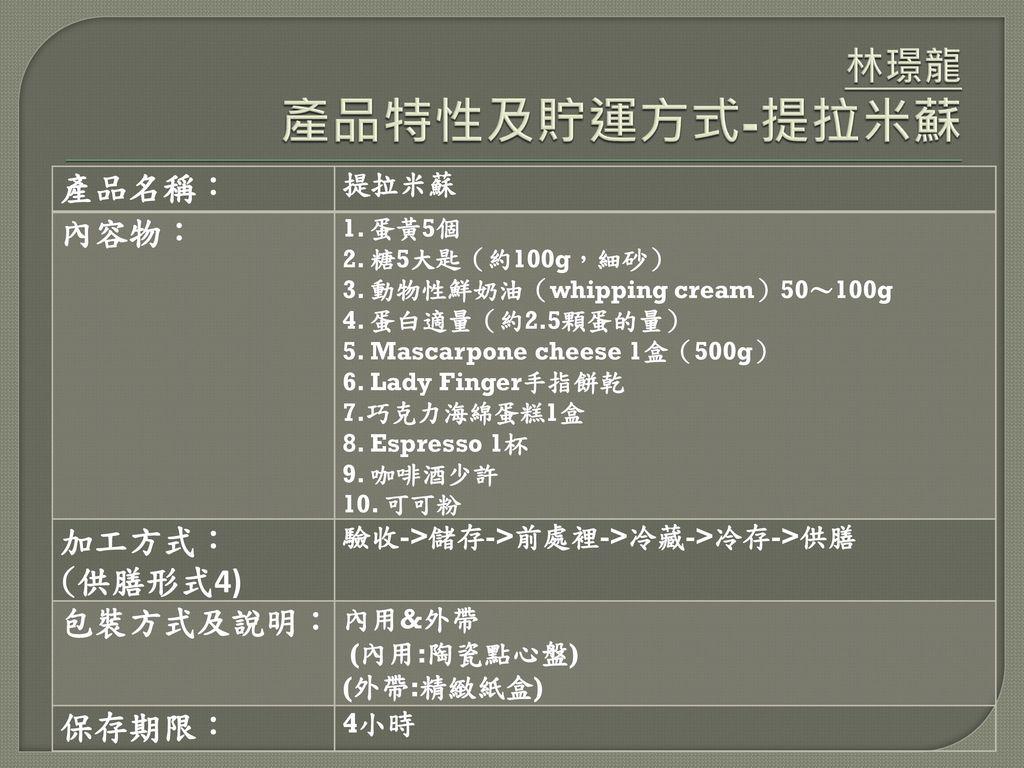 林璟龍 產品特性及貯運方式-提拉米蘇 產品名稱: 內容物: 加工方式: (供膳形式4) 包裝方式及說明: 保存期限: 提拉米蘇
