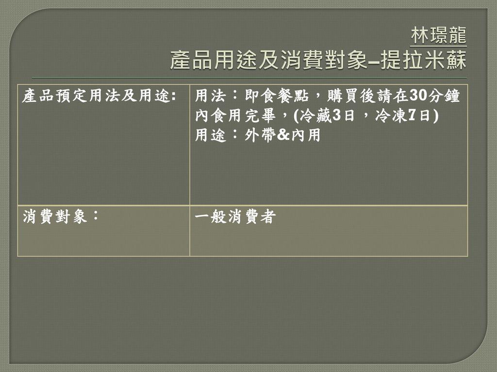 林璟龍 產品用途及消費對象–提拉米蘇 產品預定用法及用途: 用法:即食餐點,購買後請在30分鐘內食用完畢,(冷藏3日,冷凍7日)