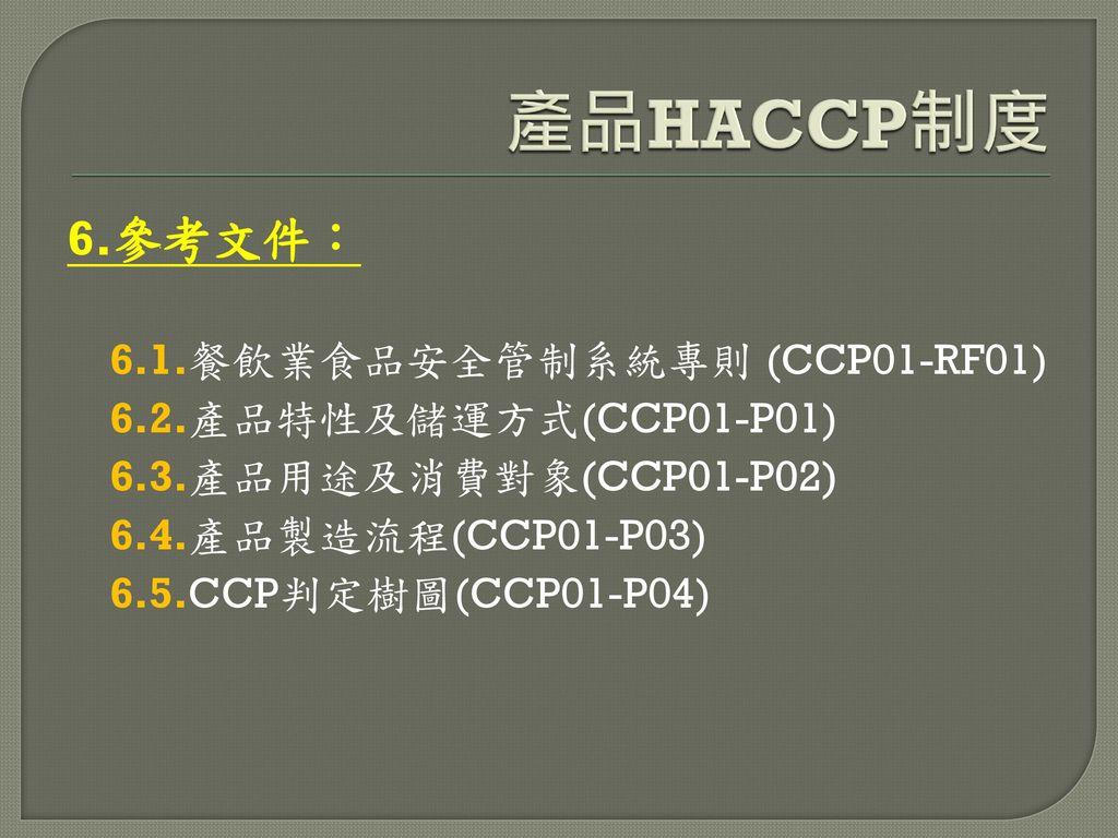 產品HACCP制度 6.參考文件: 6.1.餐飲業食品安全管制系統專則 (CCP01-RF01)