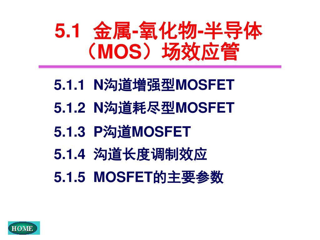 5.1 金属-氧化物-半导体(MOS)场效应管 5.1.1 N沟道增强型MOSFET 5.1.2 N沟道耗尽型MOSFET
