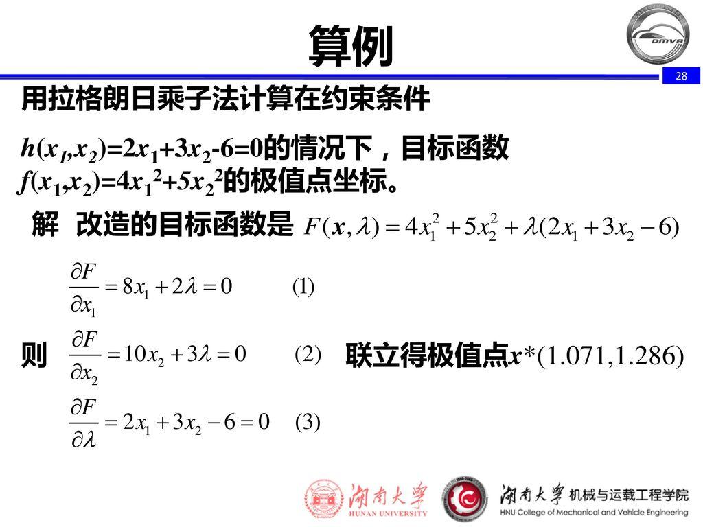算例 用拉格朗日乘子法计算在约束条件. h(x1,x2)=2x1+3x2-6=0的情况下,目标函数f(x1,x2)=4x12+5x22的极值点坐标。 解 改造的目标函数是.