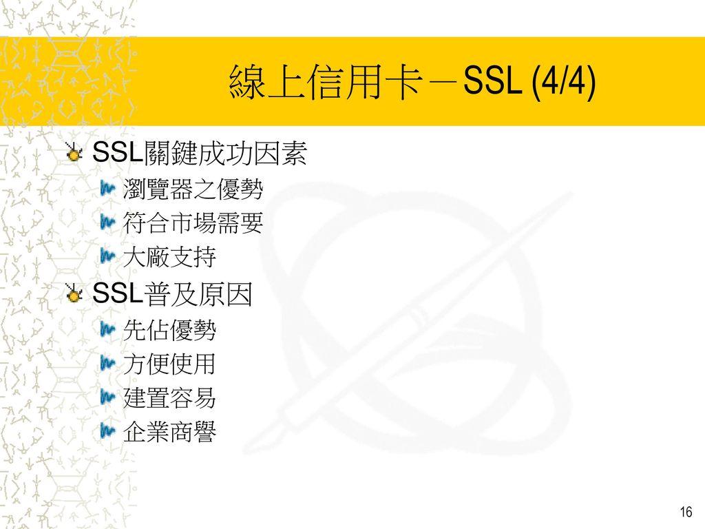 線上信用卡-SSL (4/4) SSL關鍵成功因素 SSL普及原因 瀏覽器之優勢 符合市場需要 大廠支持 先佔優勢 方便使用 建置容易