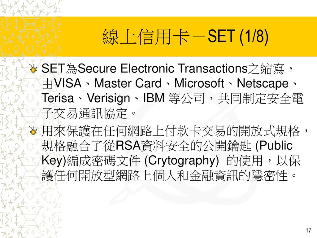 線上信用卡-SET (1/8) SET為Secure Electronic Transactions之縮寫,由VISA、Master Card、Microsoft、Netscape、 Terisa、Verisign、IBM 等公司,共同制定安全電子交易通訊協定。