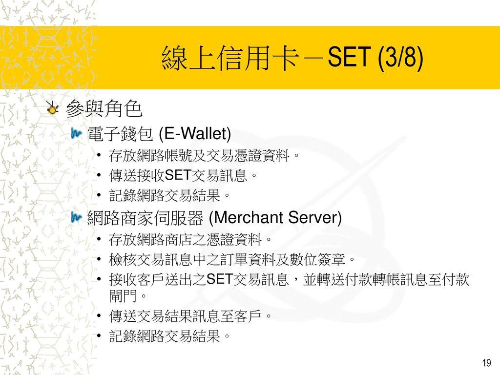 線上信用卡-SET (3/8) 參與角色 電子錢包 (E-Wallet) 網路商家伺服器 (Merchant Server)