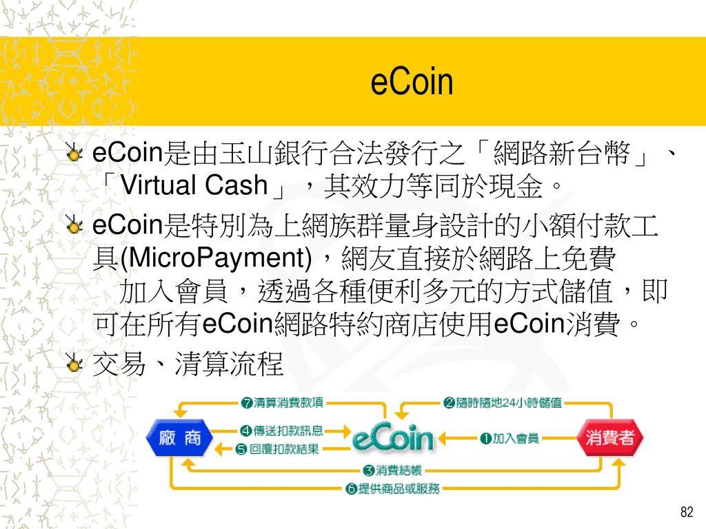 eCoin eCoin是由玉山銀行合法發行之「網路新台幣」、「Virtual Cash」,其效力等同於現金。