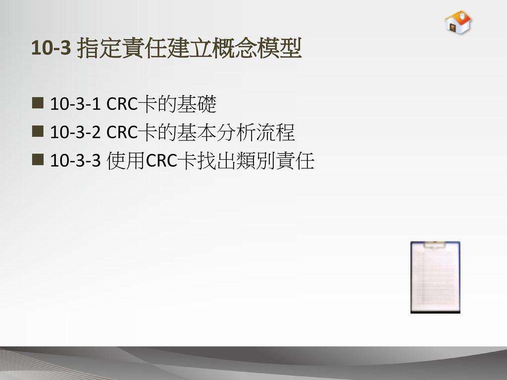 10-3 指定責任建立概念模型 10-3-1 CRC卡的基礎 10-3-2 CRC卡的基本分析流程 10-3-3 使用CRC卡找出類別責任