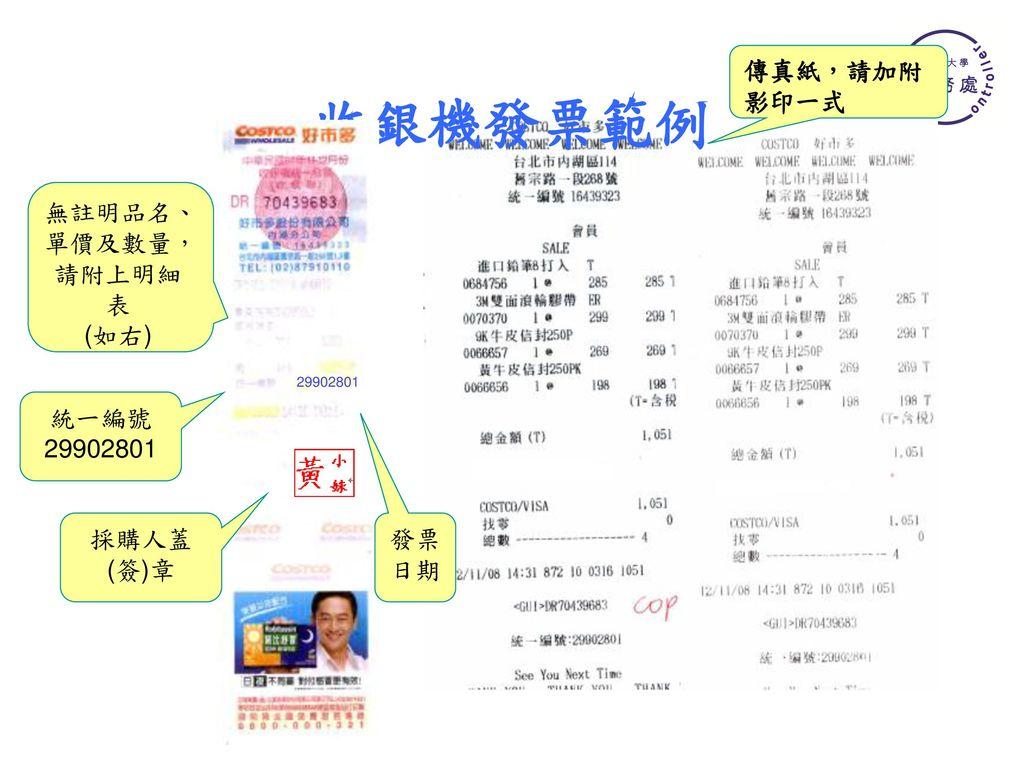 收銀機發票範例 傳真紙,請加附影印一式 無註明品名、單價及數量,請附上明細表 (如右) 統一編號 29902801 採購人蓋(簽)章