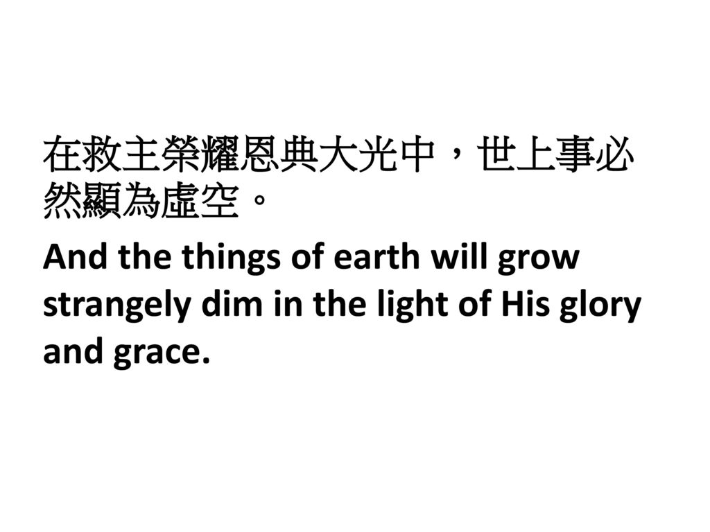 在救主榮耀恩典大光中,世上事必然顯為虛空。 And the things of earth will grow strangely dim in the light of His glory and grace.