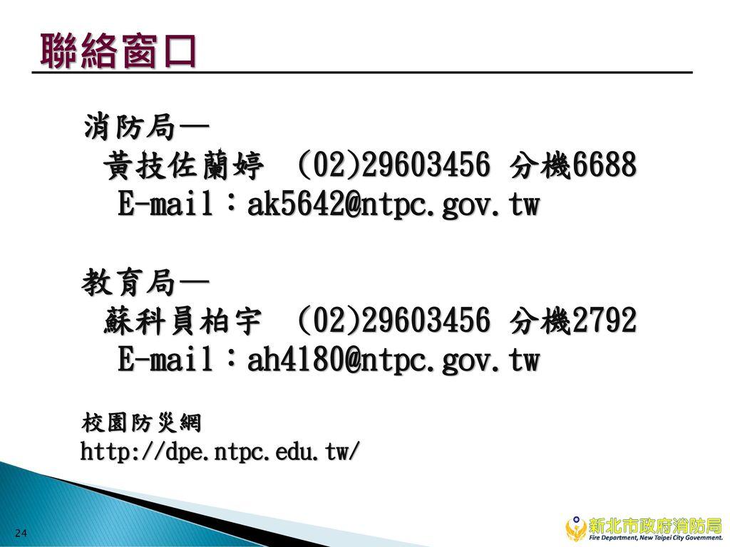 聯絡窗口 消防局— 黃技佐蘭婷 (02)29603456 分機6688 E-mail:ak5642@ntpc.gov.tw