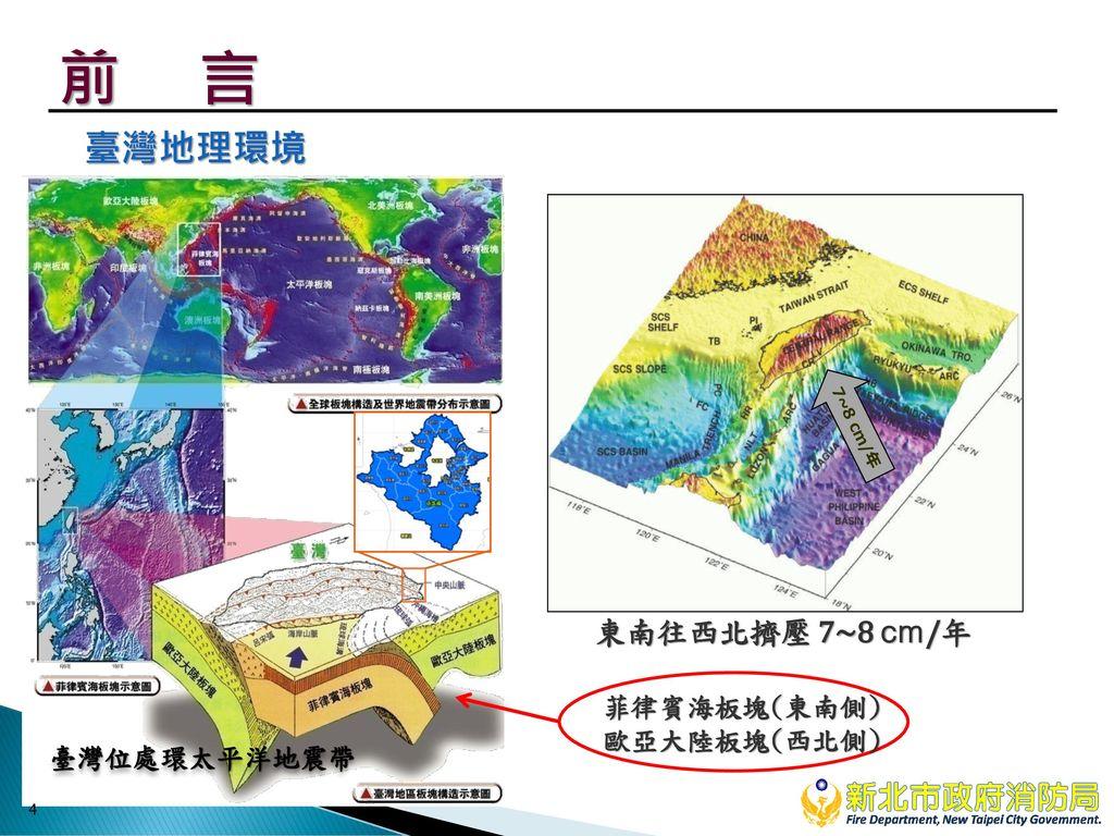 前 言 臺灣地理環境 東南往西北擠壓 7~8 cm/年 菲律賓海板塊(東南側) 歐亞大陸板塊(西北側) 臺灣位處環太平洋地震帶