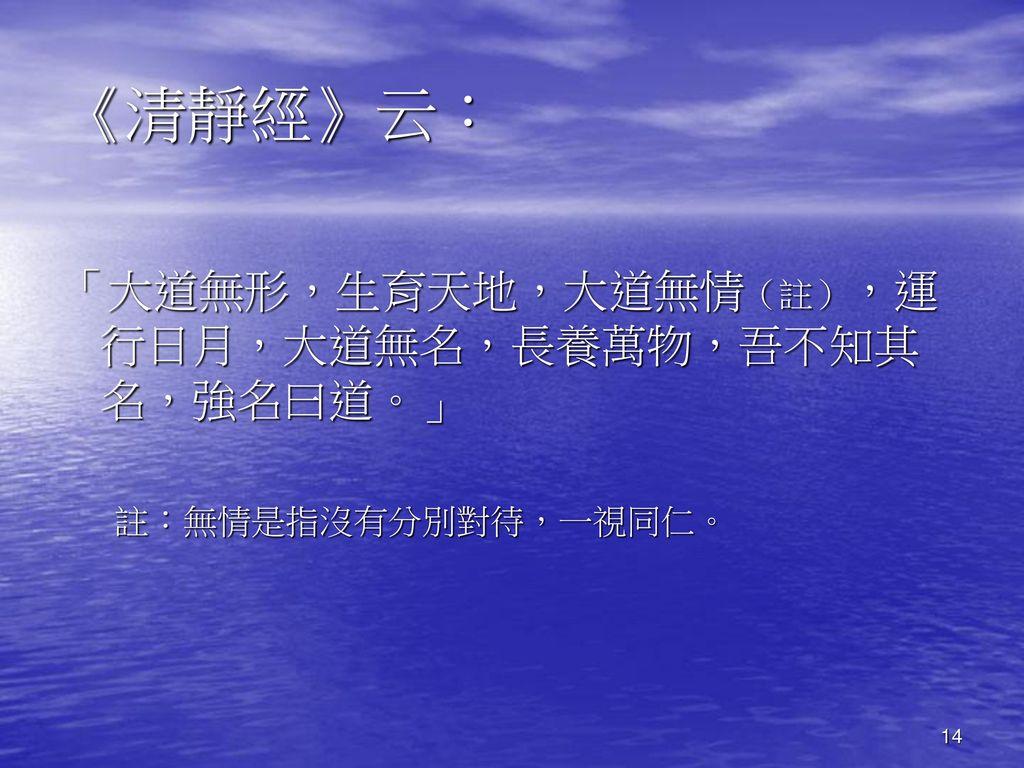 《清靜經》云: 「大道無形,生育天地,大道無情(註),運行日月,大道無名,長養萬物,吾不知其名,強名曰道。」