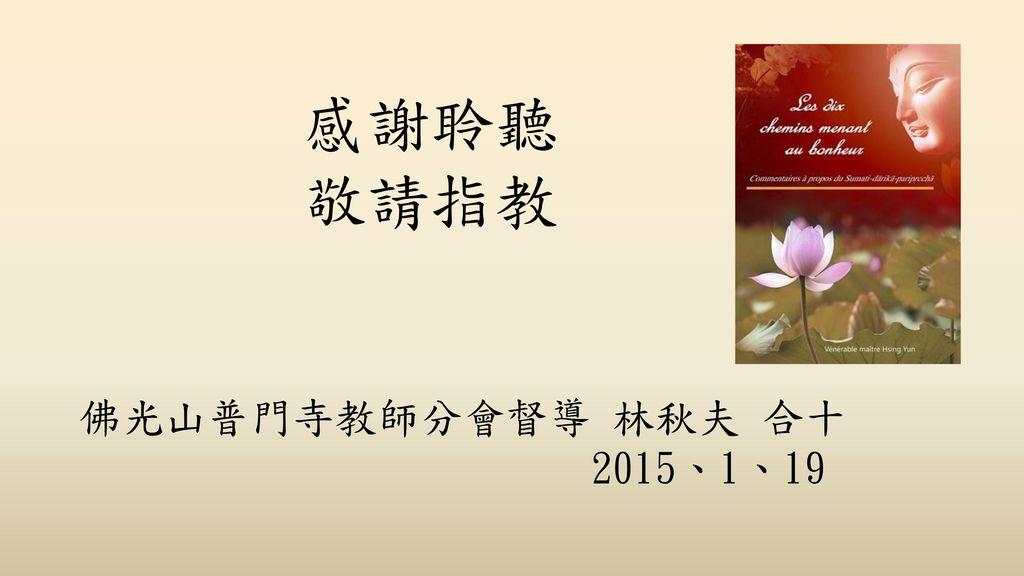 感謝聆聽 敬請指教 佛光山普門寺教師分會督導 林秋夫 合十 2015、1、19