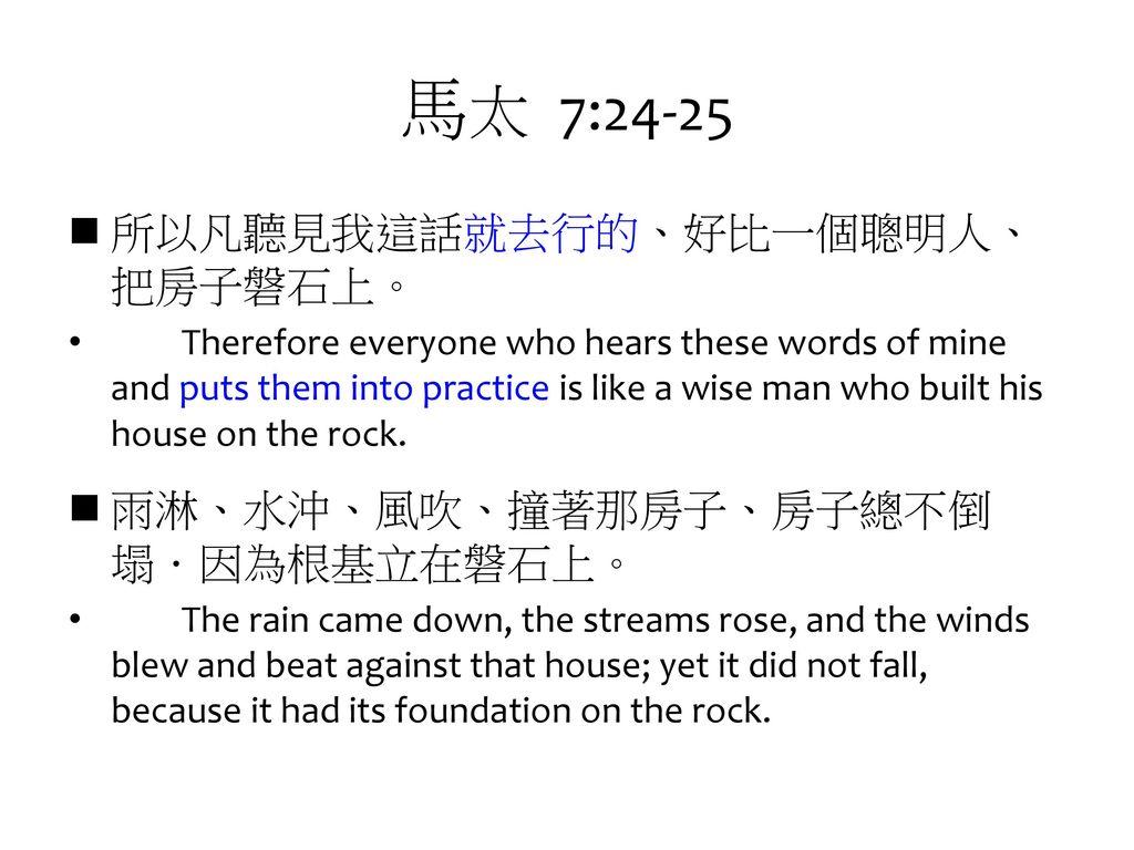 馬太 7:24-25 所以凡聽見我這話就去行的、好比一個聰明人、把房子磐石上。