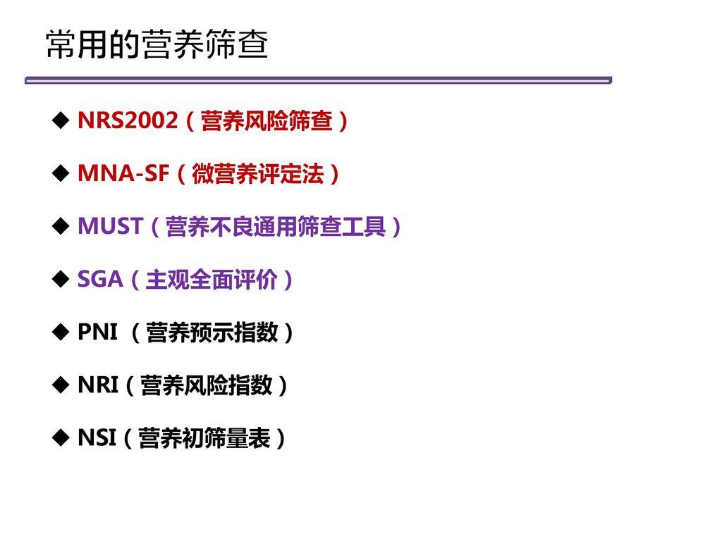常用的营养筛查 NRS2002(营养风险筛查) MNA-SF(微营养评定法) MUST(营养不良通用筛查工具) SGA(主观全面评价)