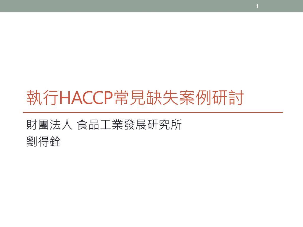 執行HACCP常見缺失案例研討 財團法人 食品工業發展研究所 劉得銓
