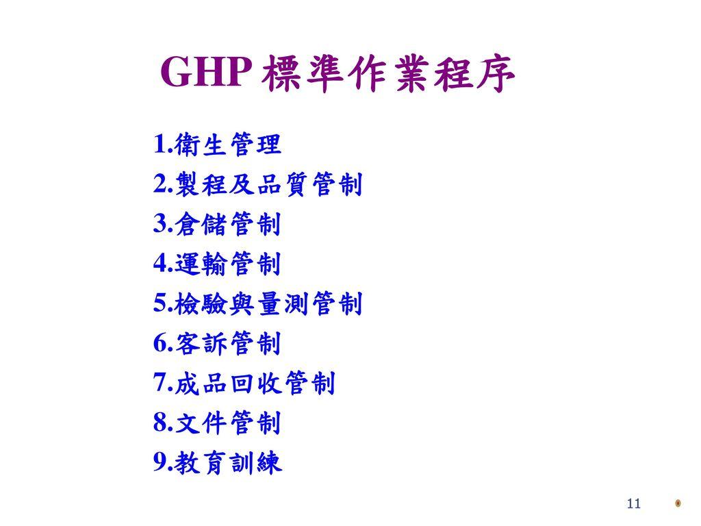 GHP 標準作業程序 1.衛生管理 2.製程及品質管制 3.倉儲管制 4.運輸管制 5.檢驗與量測管制 6.客訴管制 7.成品回收管制