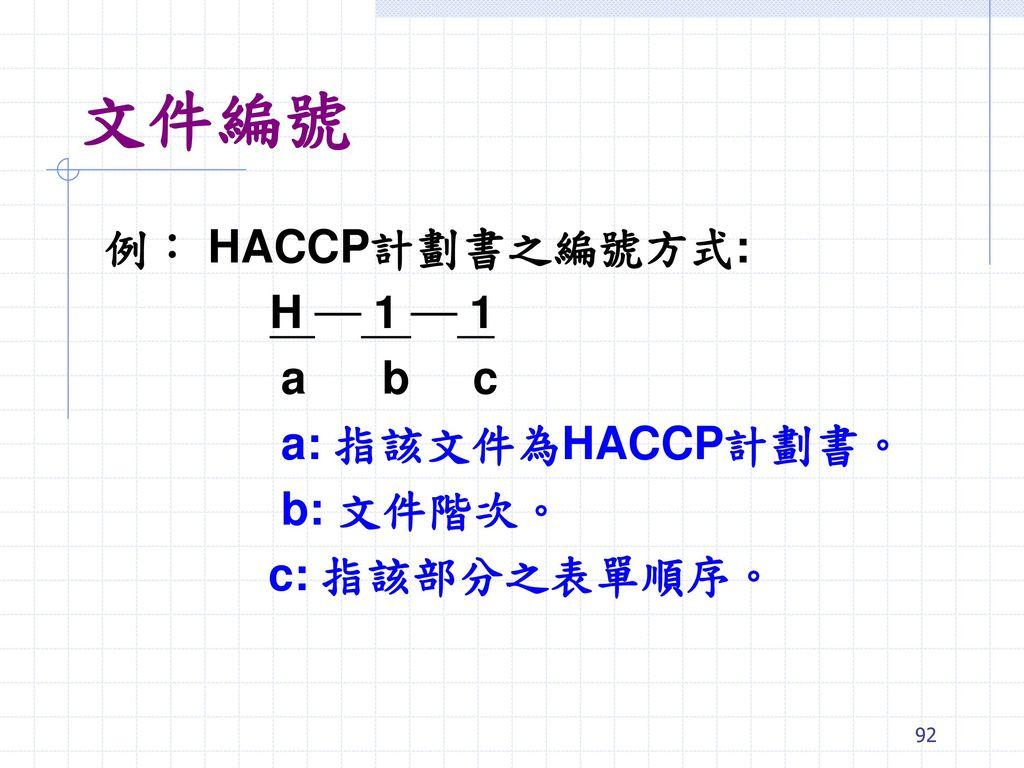 文件編號 例: HACCP計劃書之編號方式: H ─ 1 ─ 1 a b c a: 指該文件為HACCP計劃書。 b: 文件階次。