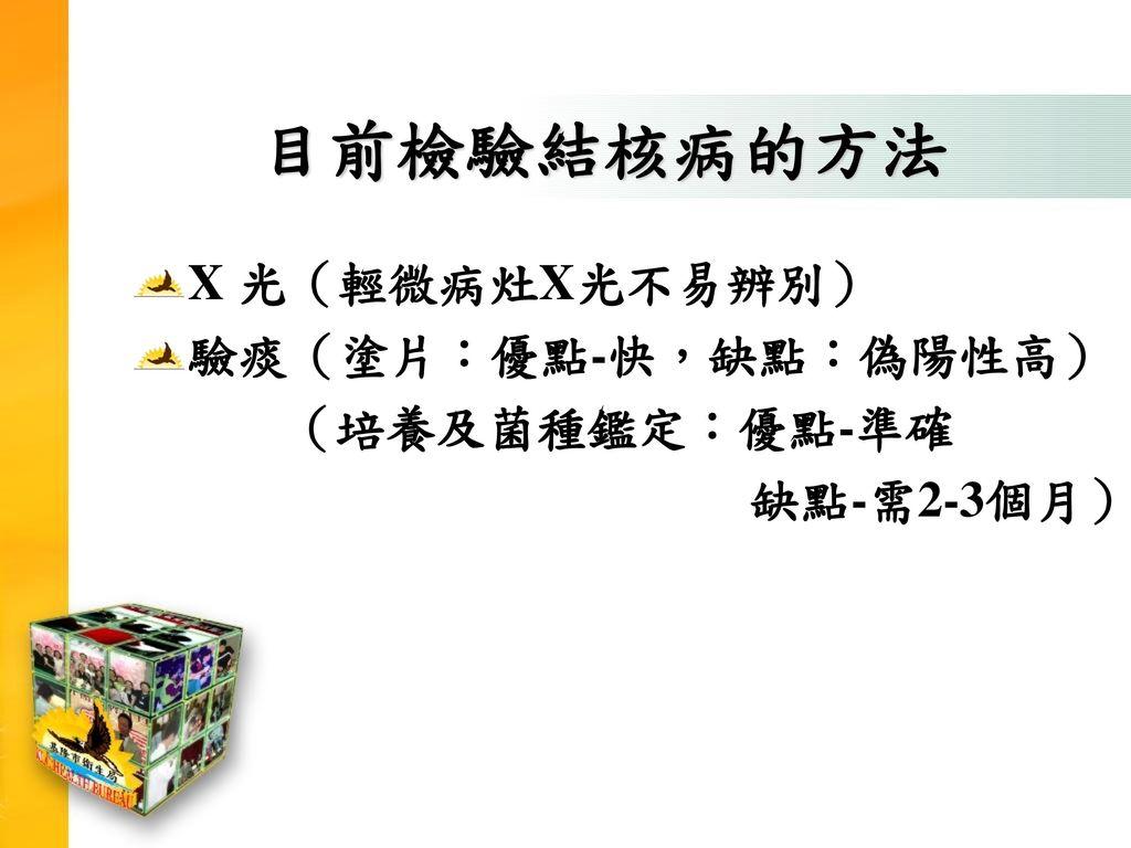 目前檢驗結核病的方法 X 光(輕微病灶X光不易辨別) 驗痰(塗片:優點-快,缺點:偽陽性高) (培養及菌種鑑定:優點-準確