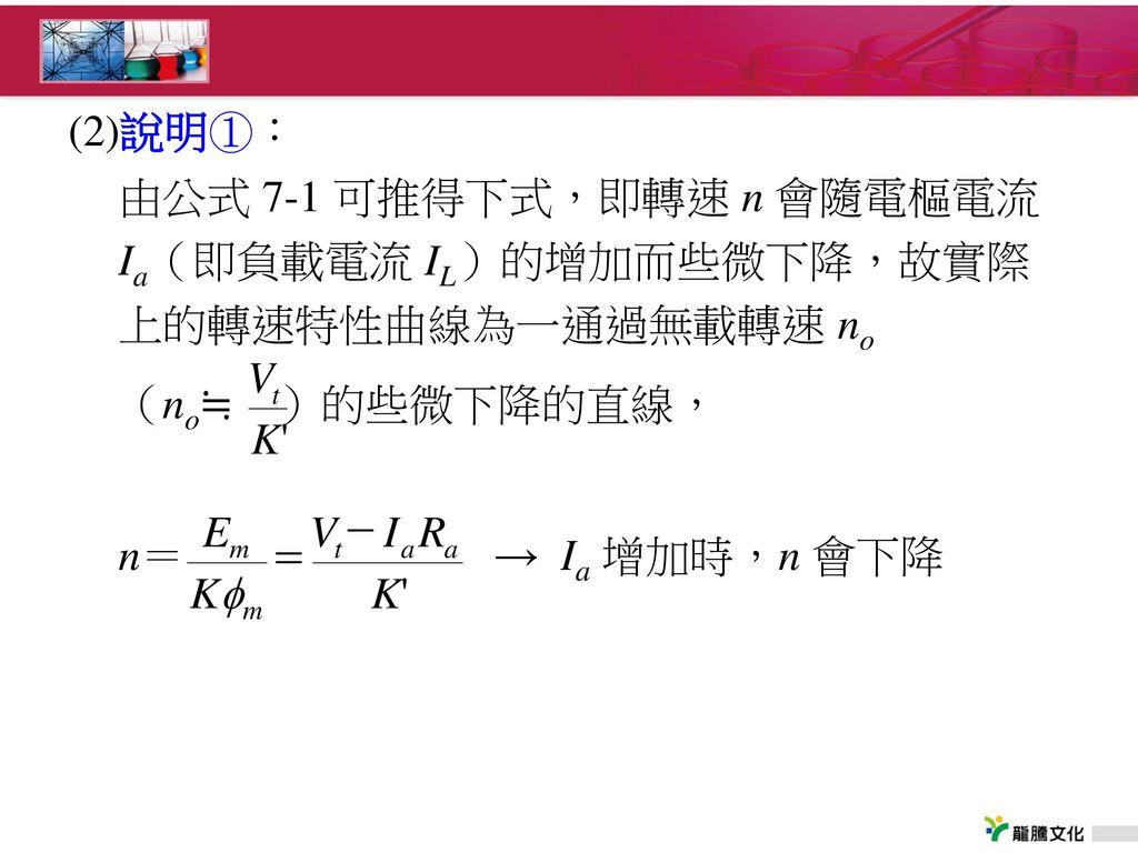 (2)說明①: 由公式 7-1 可推得下式,即轉速 n 會隨電樞電流 Ia(即負載電流 IL)的增加而些微下降,故實際上的轉速特性曲線為一通過無載轉速 no.