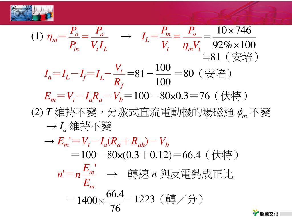 (1) m= → IL= ≒81(安培) Ia=IL-If= =80(安培) Em=Vt-IaRa-Vb=100-80×0.3=76(伏特)