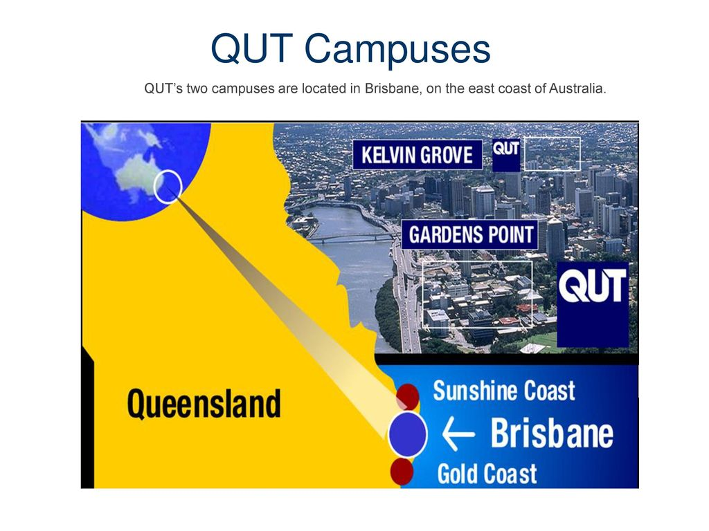 QUT Campuses QUT's two campuses are located in Brisbane, on the east coast of Australia. 4