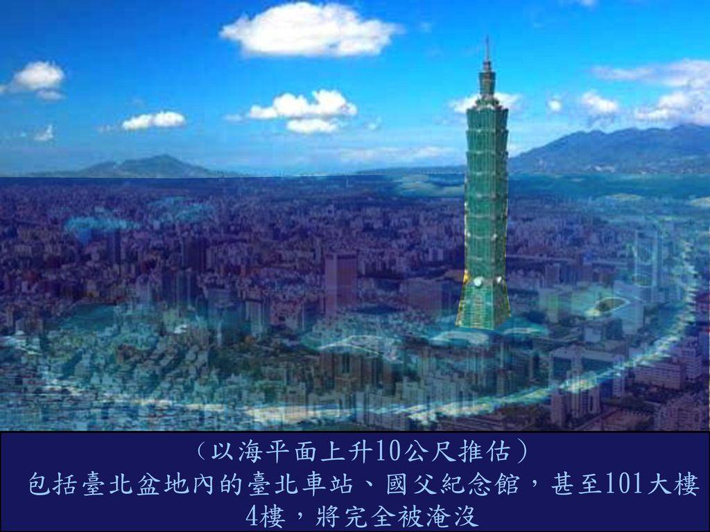 包括臺北盆地內的臺北車站、國父紀念館,甚至101大樓4樓,將完全被淹沒
