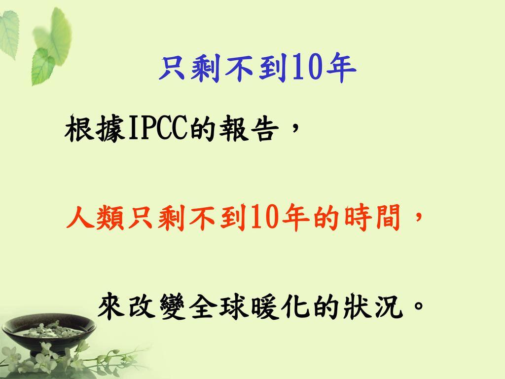 只剩不到10年 根據IPCC的報告, 人類只剩不到10年的時間, 來改變全球暖化的狀況。